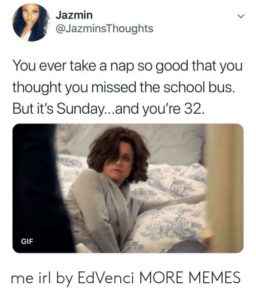 school bus: Jazmin  @JazminsThoughts  You ever take a nap so good that you  thought you missed the school bus.  But it's Sunday...and you're 32.  GIF me irl by EdVenci MORE MEMES