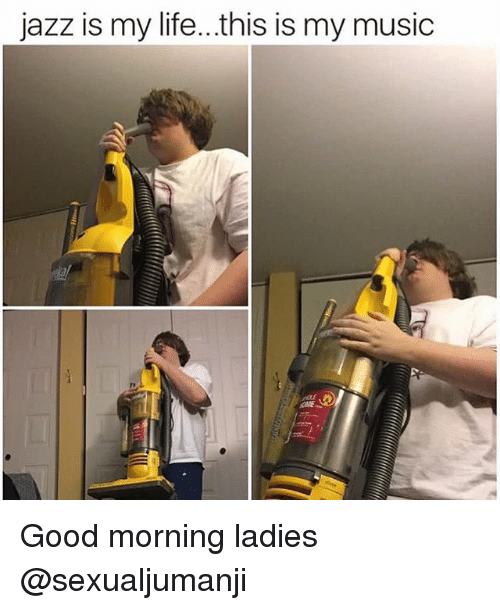 Life, Memes, and Music: jazz is my life...this is my music Good morning ladies @sexualjumanji