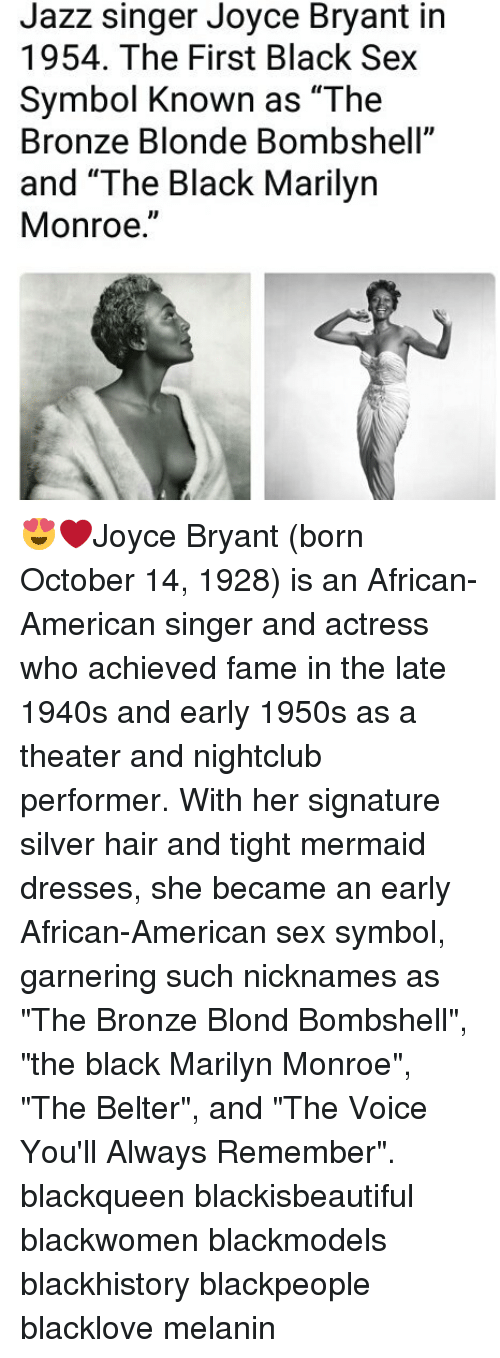 "Marilyn Monroe: Jazz singer Joyce Bryant in  1954. The First Black Sex  Symbol Known as ""The  Bronze Blonde Bombshell""  and ""The Black Marilyn  Monroe."" 😍❤Joyce Bryant (born October 14, 1928) is an African-American singer and actress who achieved fame in the late 1940s and early 1950s as a theater and nightclub performer. With her signature silver hair and tight mermaid dresses, she became an early African-American sex symbol, garnering such nicknames as ""The Bronze Blond Bombshell"", ""the black Marilyn Monroe"", ""The Belter"", and ""The Voice You'll Always Remember"". blackqueen blackisbeautiful blackwomen blackmodels blackhistory blackpeople blacklove melanin"