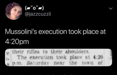 Sassy Socialast: @jazzcuzzii  Mussolini's execution took place at  4:20pm  e their rifles to their shoulders  . The exeeution took place Rt 4:20  s p.m. Saturday near the ton of