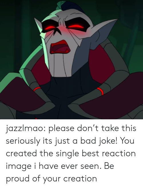 Best Reaction: jazzlmao:  please don't take this seriously its just a bad joke!  You created the single best reaction image i have ever seen. Be proud of your creation