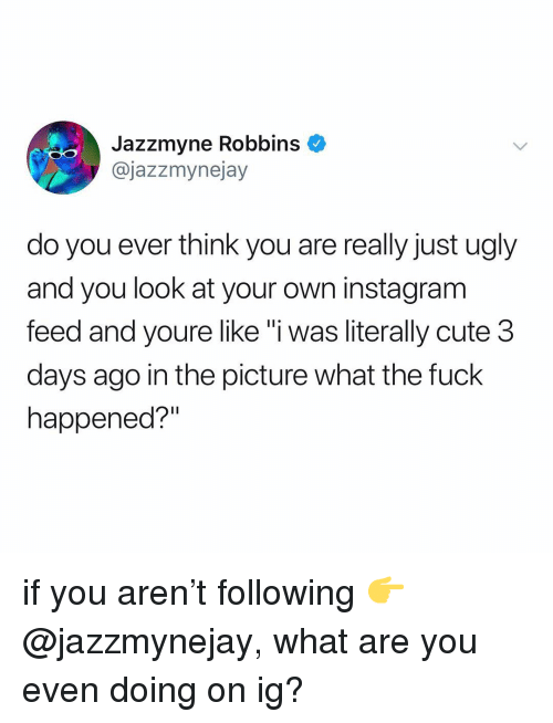 "What The Fuck Happened: Jazzmyne Robbins  @jazzmynejay  do you ever think you are really just ugly  and you look at your own instagram  feed and youre like""i was literally cute 3  days ago in the picture what the fuck  happened?"" if you aren't following 👉 @jazzmynejay, what are you even doing on ig?"