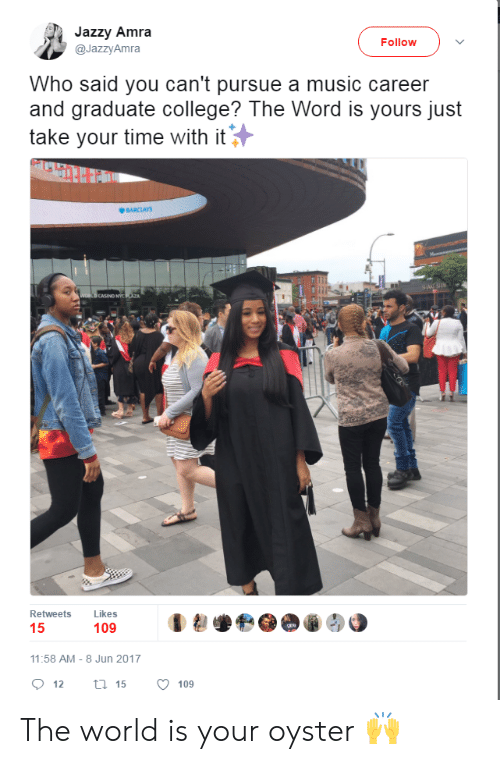 Barclays: Jazzy Amra  @JazzyAmra  Follow  Who said you can't pursue a music career  and graduate college? The Word is yours just  take your time with it  BARCLAYS  CASINO NY  Retweets Likes  109  11:58 AM-8 Jun 2017  12  15  109 The world is your oyster 🙌
