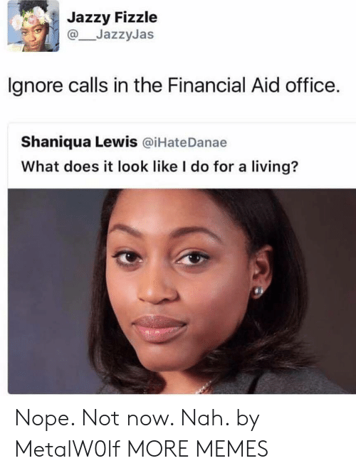 What Does It Look Like I Do For A Living: Jazzy Fizzle  JazzyJas  lgnore calls in the Financial Aid office.  Shaniqua Lewis @iHateDanae  What does it look like I do for a living? Nope. Not now. Nah. by MetalW0lf MORE MEMES