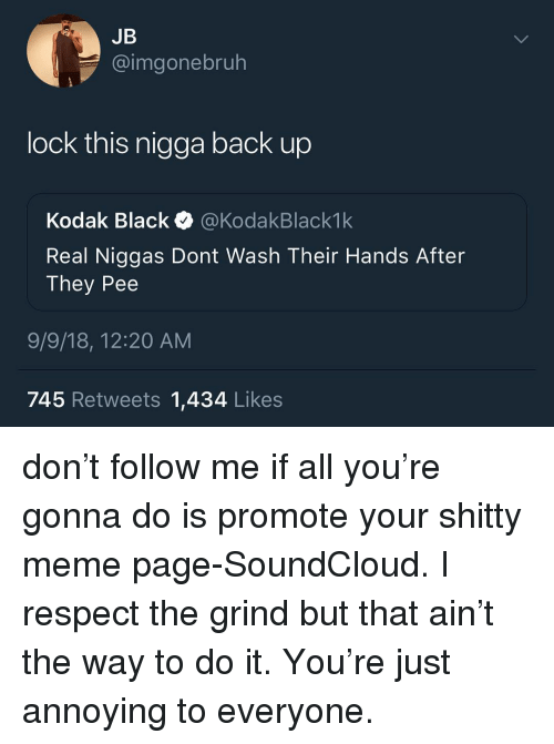 Kodak Black: JB  @imgonebruh  lock this nigga back up  Kodak Black @KodakBlack1k  Real Niggas Dont Wash Their Hands After  They Pee  9/9/18, 12:20 AM  745 Retweets 1,434 Likes don't follow me if all you're gonna do is promote your shitty meme page-SoundCloud. I respect the grind but that ain't the way to do it. You're just annoying to everyone.