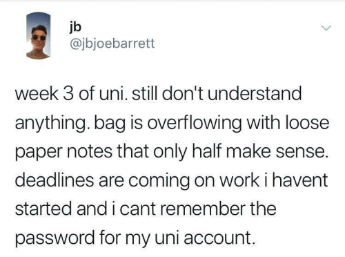 uni: jb  @jbjoebarrett  week 3 of uni. still don't understand  anything. bag is overflowing with loose  paper notes that only half make sense.  deadlines are coming on work i havent  started and i cant remember the  password for my uni account.