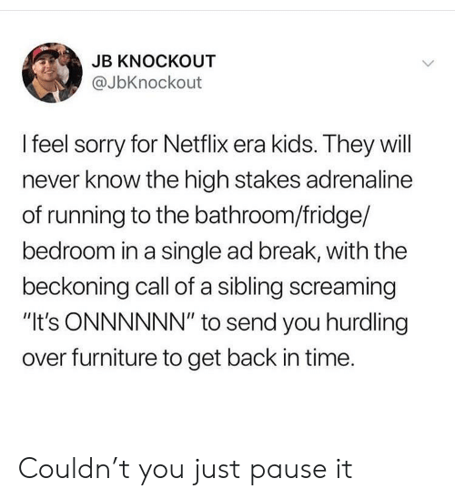 """will never know: JB KNOCKOUT  @JbKnockout  I feel sorry for Netflix era kids. They will  never know the high stakes adrenaline  of running to the bathroom/fridge/  bedroom in a single ad break, with the  beckoning call of a sibling screaming  """"It's ONNNNNN"""" to send you hurdling  over furniture to get back in time. Couldn't you just pause it"""