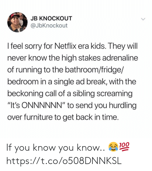 """will never know: JB KNOCKOUT  @JbKnockout  I feel sorry for Netflix era kids. They will  never know the high stakes adrenaline  of running to the bathroom/fridge/  bedroom in a single ad break, with the  beckoning call of a sibling screaming  """"It's ONNNNNN"""" to send you hurdling  over furniture to get back in time If you know you know.. 😂💯 https://t.co/o508DNNKSL"""