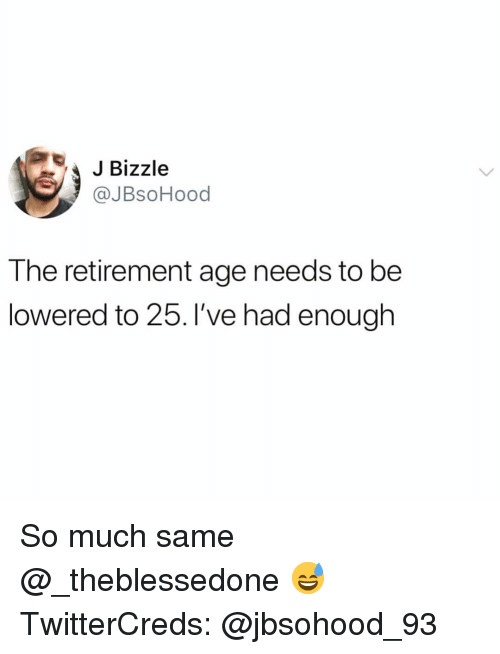 lowered: JBizzle  @JBsoHood  The retirement age needs to be  lowered to 25. l've had enough So much same @_theblessedone 😅 TwitterCreds: @jbsohood_93