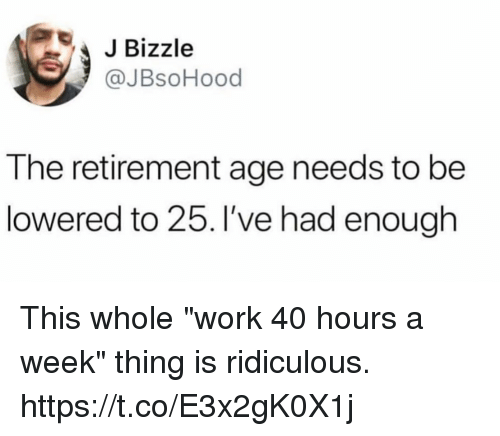 """lowered: JBizzle  @JBsoHood  The retirement age needs to be  lowered to 25. I've had enough This whole """"work 40 hours a week"""" thing is ridiculous. https://t.co/E3x2gK0X1j"""