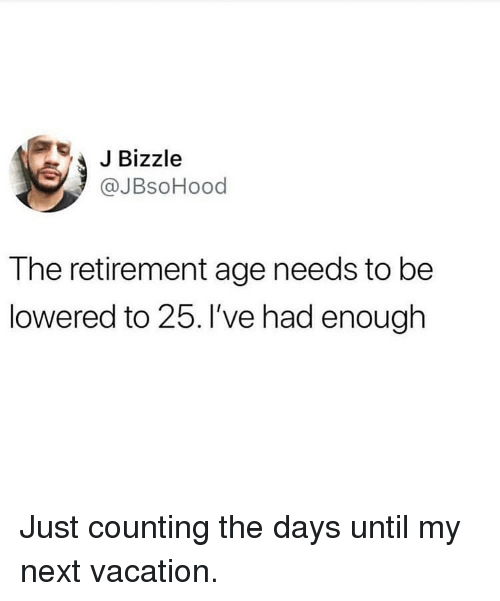 lowered: JBizzle  @JBsoHood  The retirement age needs to be  lowered to 25. I've had enough Just counting the days until my next vacation.