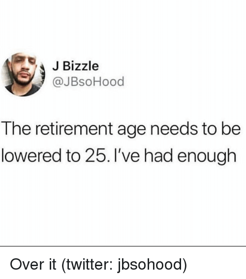 lowered: JBizzle  @JBsoHood  The retirement age needs to be  lowered to 25. I've had enough Over it (twitter: jbsohood)