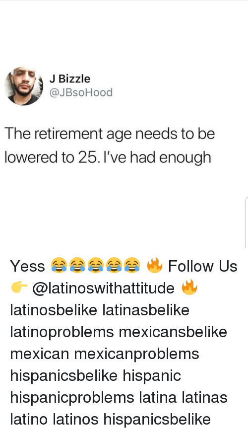 lowered: JBizzle  @JBsoHood  The retirement age needs to be  lowered to 25. I've had enough Yess 😂😂😂😂😂 🔥 Follow Us 👉 @latinoswithattitude 🔥 latinosbelike latinasbelike latinoproblems mexicansbelike mexican mexicanproblems hispanicsbelike hispanic hispanicproblems latina latinas latino latinos hispanicsbelike