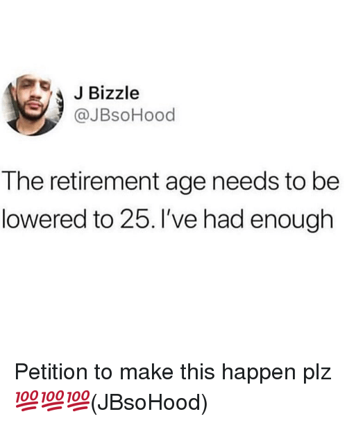 lowered: JBizzle  @JBsoHood  The retirement age needs to be  lowered to 25. I've had enough Petition to make this happen plz 💯💯💯(JBsoHood)