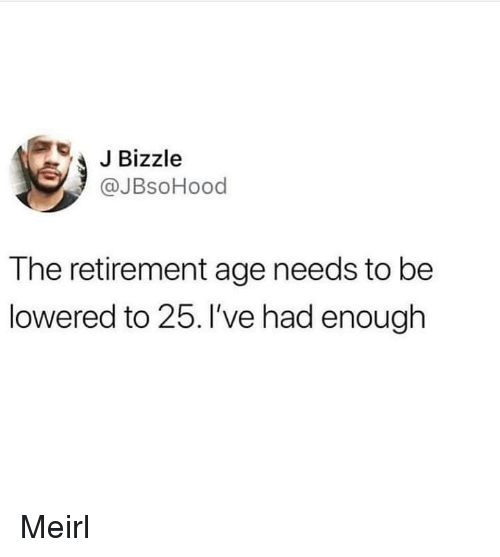 lowered: JBizzle  @JBsoHood  The retirement age needs to be  lowered to 25. 've had enough Meirl