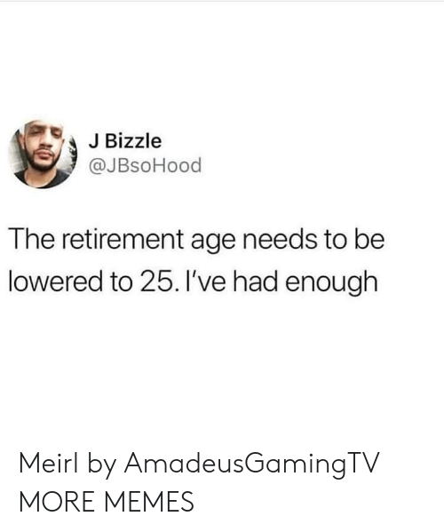 lowered: JBizzle  @JBsoHood  The retirement age needs to be  lowered to 25. 've had enough Meirl by AmadeusGamingTV MORE MEMES
