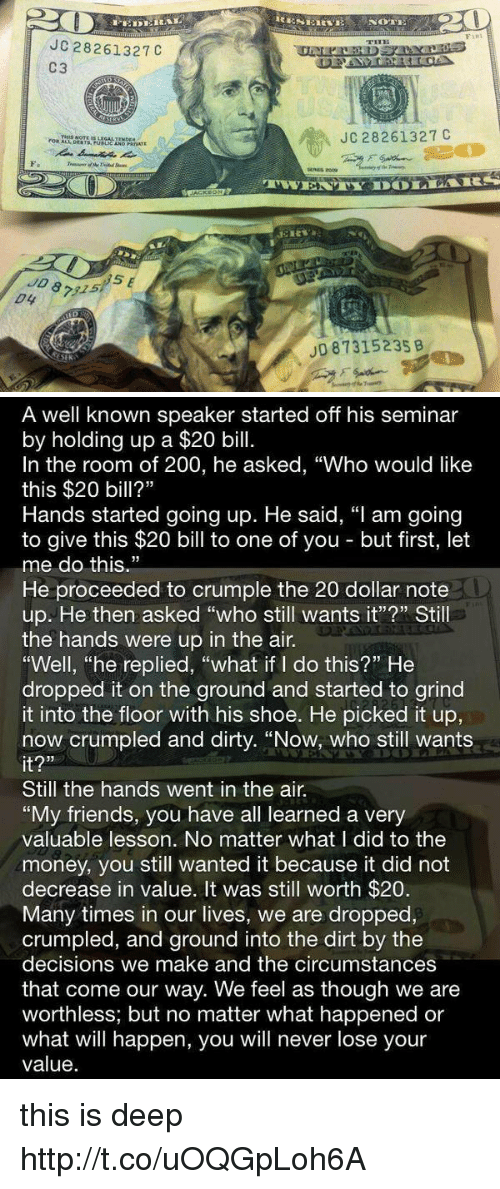 """rca: JC 28261327C  C3  JC 28261327 C  ERES Rca  Fa  5  JD 87315  JD 87315235 B  SEK   A well known speaker started off his seminar  by holding up a $20 bill.  In the room of 200, he asked, """"Who would like  this $20 bill?""""  Hands started going up. He said, """"I am going  to give this $20 bill to one of you but first, let  me do this.""""  He proceeded to crumple the 20 dollar note  up. He then asked """"who still wants it""""?"""" Still  the hands were up in the air.  """"Well, """"he replied, """"what if I do this?"""" He  dropped it on the ground and started to grind  it into the floor with his shoe. He picked it up,  now crumpled and dirty. """"Now, who still wants  it?""""  Still the hands went in the air.  """"My friends, you have all learned a very  valuable lesson. No matter what l did to the  money, you still wanted it because it did not  decrease in value. It was still worth $20  Many times in our lives, we are dropped,  crumpled, and ground into the dirt by the  decisions we make and the circumstances  that come our way. We feel as though we are  worthless; but no matter what happened or  what will happen, you will never lose your  value. this is deep http://t.co/uOQGpLoh6A"""