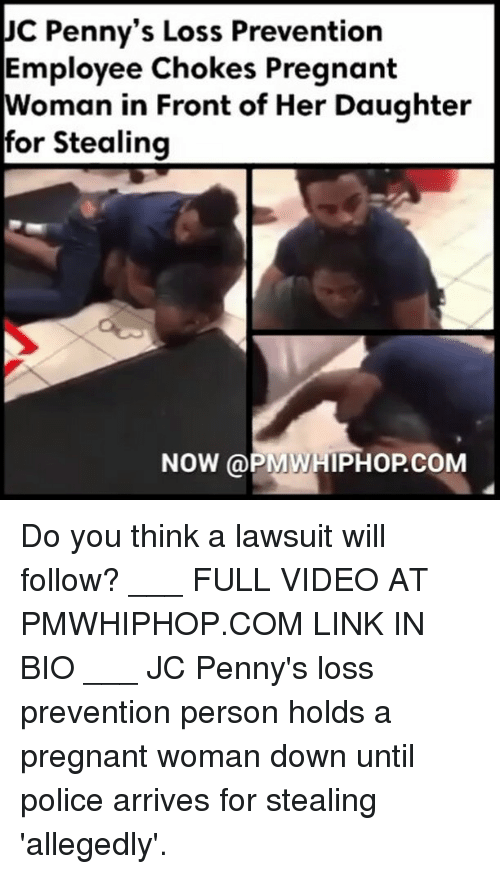 Loss Prevention: JC Penny's Loss Prevention  Employee Chokes Pregnant  Woman in Front of Her Daughter  for Stealing  NOW (a PMWHIPHOPCOM Do you think a lawsuit will follow? ___ FULL VIDEO AT PMWHIPHOP.COM LINK IN BIO ___ JC Penny's loss prevention person holds a pregnant woman down until police arrives for stealing 'allegedly'.