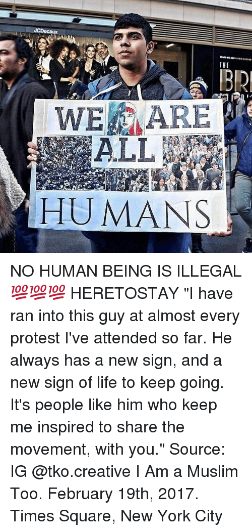 """No Humanity: JCDecaux  THE  WE ARE  HUMANS NO HUMAN BEING IS ILLEGAL 💯💯💯 HERETOSTAY """"I have ran into this guy at almost every protest I've attended so far. He always has a new sign, and a new sign of life to keep going. It's people like him who keep me inspired to share the movement, with you."""" Source: IG @tko.creative I Am a Muslim Too. February 19th, 2017. Times Square, New York City"""