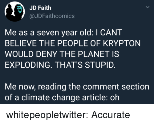 Comment Section: JD Faith  @JDFaithcomics  Me as a seven year old: I CANT  BELIEVE THE PEOPLE OF KRYPTON  WOULD DENY THE PLANET IS  EXPLODING. THAT'S STUPID.  Me now, reading the comment section  of a climate change article: oh whitepeopletwitter: Accurate