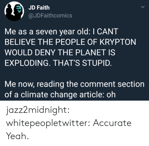 The Comment Section: JD Faith  @JDFaithcomics  Me as a seven year old: I CANT  BELIEVE THE PEOPLE OF KRYPTON  WOULD DENY THE PLANET IS  EXPLODING. THAT'S STUPID.  Me now, reading the comment section  of a climate change article: oh jazz2midnight: whitepeopletwitter: Accurate  Yeah.