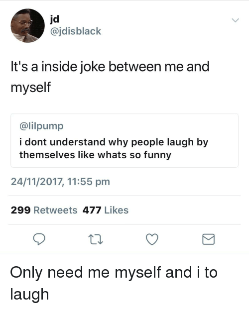 Blackpeopletwitter, Funny, and Why: jd  @jdisblack  It's a inside joke between me and  myself  @lilpump  i dont understand why people laugh by  themselves like whats so funny  24/11/2017, 11:55 pm  299 Retweets 477 Likes