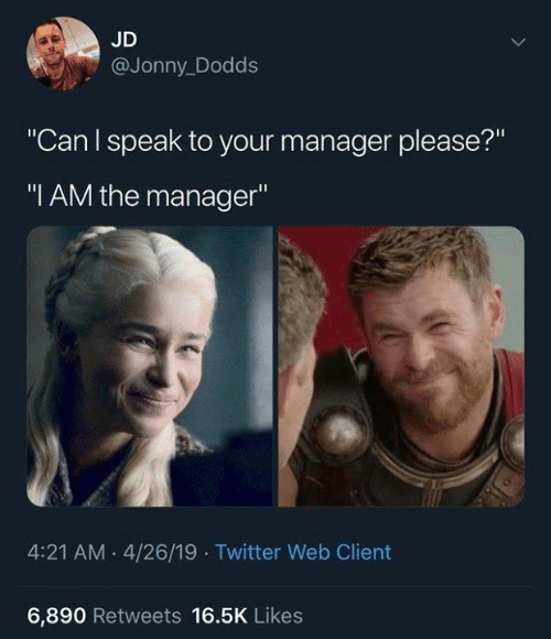 "Jonny: JD  @Jonny_Dodds  ""Can I speak to your manager please?""  ""I AM the manager""  4:21 AM 4/26/19 Twitter Web Client  6,890 Retweets 16.5K Likes"