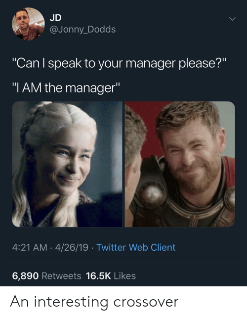 "Jonny: JD  @Jonny_Dodds  ""Can l speak to your manager please?""  ""I AM the manager""  4:21 AM-4/26/19 Twitter Web Client  6,890 Retweets 16.5K Likes An interesting crossover"