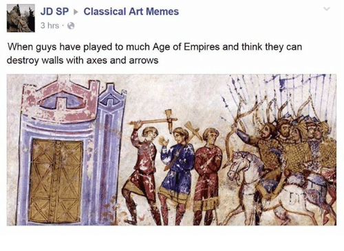 Classic Art: JD SP Classical Art Memes  3 hrs  When guys have played to much Age of Empires and think they can  destroy walls with axes and arrows