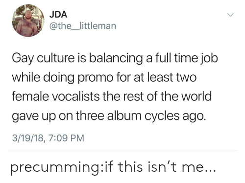 balancing: JDA  @the_littlemarn  Gay culture is balancing a full time job  while doing promo for at least two  female vocalists the rest of the world  gave up on three album cycles ago.  3/19/18, 7:09 PM precumming:if this isn't me…