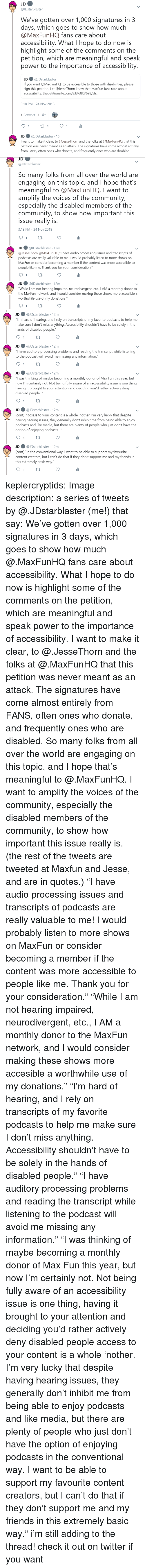 """processing: JDstarblaster  We've gotten over 1,000 signatures in 3  days, which goes to show how much  @MaxFunHQ fans care about  accessibility. What I hope to do now is  highlight some of the comments on the  petition, which are meaningful and speak  power to the importance of accessibility  JD ● @lDstarblaster  If you want @MaxFunHQ to be accessible to those with disabilities, please  sign this petition! Let @JesseThorn know that MaxFun fans care about  accessibility: thepetitionsite.com/833/380/628/s...  3:18 PM-24 Nov 2018  1 Retweet 1 Like  JD @JDstarblaster 15m  I want to make it clear, to @JesseThorn and the folks at @MaxFunHQ that this  petition was never meant as an attack. The signatures have come almost entirely  from FANS, often ones who donate, and frequently ones who are disabled.   JD  @JDstarblaster  So many folks from all over the world are  engaging on this topic, and I hope that's  meaningful to @MaxFunHQ. I want to  amplify the voices of the community,  especially the disabled members of the  community, to show how important this  issue really is  3:18 PM-24 Nov 2018  JD ● @JDstarblaster· 12m  @lesseThorn @MaxFun HQ """"I have audio processing issues and transcripts of  о,  dcasts are really valuable to me! I would probably listen to more shows on  MaxFun or consider becoming a member if the content was more accessible to  people like me. Thank you for your consideration.""""  JD@JDstarblaster 12m  While I am not hearing impaired, neurodivergent, etc., IAM a monthly donor to  the MaxFun network, and I would consider making these shows more accesible a  worthwhile use of my donations.""""   JD@JDstarblaster 12m  ou""""I'm hard of hearing, and I rely on transcripts of my favorite podcasts to help me  make sure I don't miss anything. Accessibility shouldn't have to be solely in the  hands of disabled people  JD@JDstarblaster 12m  have auditory processing problems and reading the transcript while listening  to the podcast will avoid me missing any information."""" """