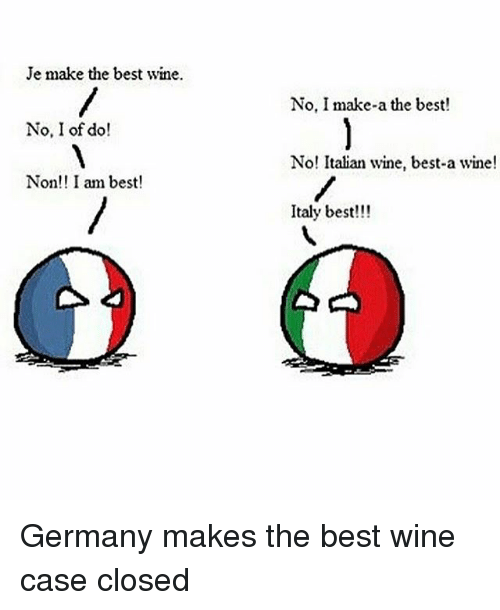 Memes, Wine, and Best: Je make the best wine.  No, I of do  Non!! I am best!  No, I make-a the best!  No! Italian wine, best-a wine!  Italy best!!! Germany makes the best wine case closed
