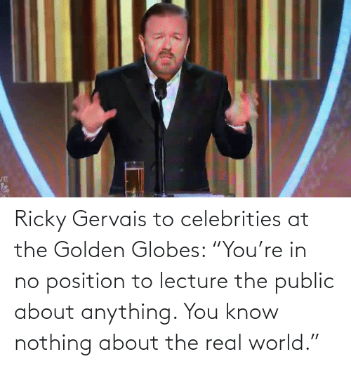 "Ricky Gervais: JE Ricky Gervais to celebrities at the Golden Globes: ""You're in no position to lecture the public about anything. You know nothing about the real world."""