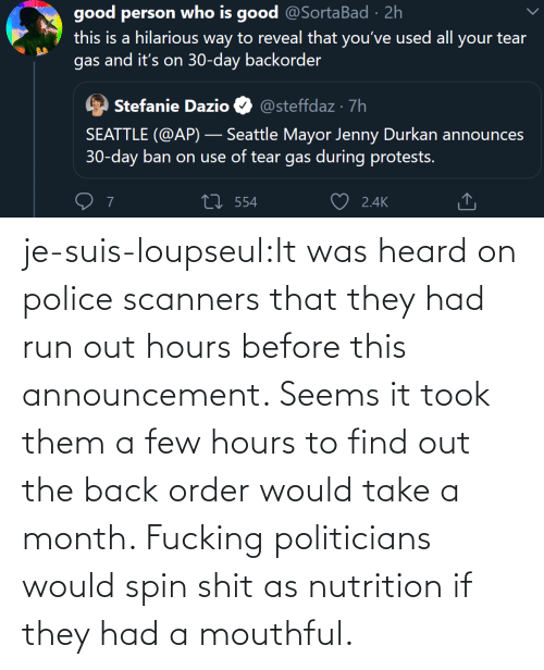 Fucking: je-suis-loupseul:It was heard on police scanners that they had run out hours before this announcement. Seems it took them a few hours to find out the back order would take a month. Fucking politicians would spin shit as nutrition if they had a mouthful.