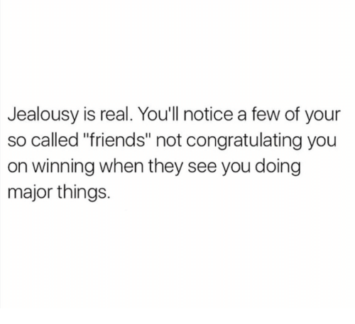"""congratulating: Jealousy is real. Youll notice a few of your  so called """"friends"""" not congratulating you  on winning when they see you doing  major things."""