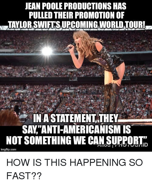 "Memes, World, and 🤖: JEAN POOLE PRODUCTIONS HAS  PULLED THEIR PROMOTION OF  TAYLOR SWETS UPCOMING WORLD TOUR  IN A STATEMENT,THEY  SAY""ANTI-AMERICANISM IS  NOT SOMETHING WE CAN SUPPORTID  1  imgflip.com HOW IS THIS HAPPENING SO FAST??"