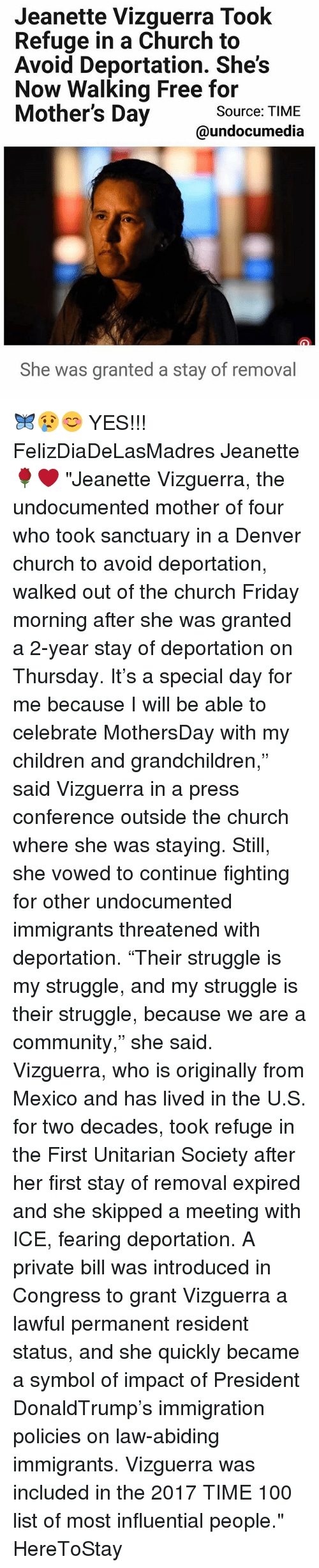 "Anaconda, Children, and Church: Jeanette Vizguerra Took  Refuge in a Church to  Avoid Deportation. She's  Now Walking Free for  Mother's Day  Source: TIME  undocumedia  She was granted a stay of removal 🦋😢😊 YES!!! FelizDiaDeLasMadres Jeanette 🌹❤ ""Jeanette Vizguerra, the undocumented mother of four who took sanctuary in a Denver church to avoid deportation, walked out of the church Friday morning after she was granted a 2-year stay of deportation on Thursday. It's a special day for me because I will be able to celebrate MothersDay with my children and grandchildren,"" said Vizguerra in a press conference outside the church where she was staying. Still, she vowed to continue fighting for other undocumented immigrants threatened with deportation. ""Their struggle is my struggle, and my struggle is their struggle, because we are a community,"" she said. Vizguerra, who is originally from Mexico and has lived in the U.S. for two decades, took refuge in the First Unitarian Society after her first stay of removal expired and she skipped a meeting with ICE, fearing deportation. A private bill was introduced in Congress to grant Vizguerra a lawful permanent resident status, and she quickly became a symbol of impact of President DonaldTrump's immigration policies on law-abiding immigrants. Vizguerra was included in the 2017 TIME 100 list of most influential people."" HereToStay"