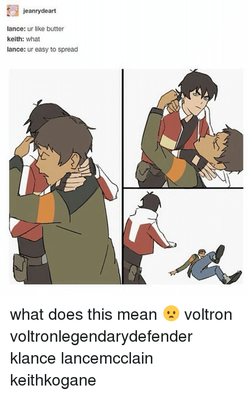 Memes, 🤖, and Voltron: jeanrydeart  lance: ur like butter  keith  what  lance  ur easy to spread what does this mean 😦 voltron voltronlegendarydefender klance lancemcclain keithkogane