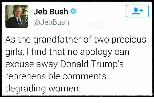 degradation: Jeb Bush  JebBus  As the grandfather of two precious  girls, I find that no apology can  excuse away Donald Trump's  reprehensible comments  degrading Women.