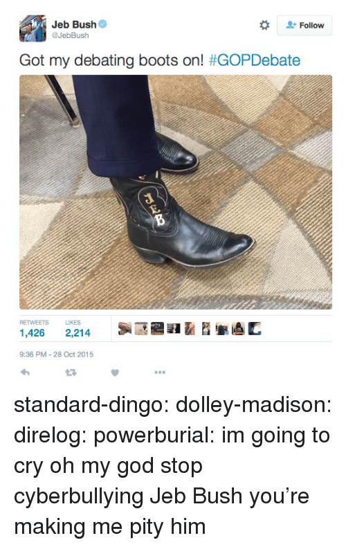 dingo: Jeb Bush  @JebBush  #  Follow  Got my debating boots on! #GOPDebate  RETWEETS LIKES  1,426 2,214  9:36 PM-28 Oct 2015 standard-dingo:  dolley-madison:  direlog:  powerburial:  im going to cry    oh my god stop cyberbullying Jeb Bush you're making me pity him