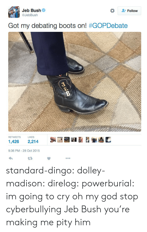 Debating: Jeb Bush  @JebBush  #  Follow  Got my debating boots on! #GOPDebate  RETWEETS LIKES  1,426 2,214  9:36 PM-28 Oct 2015 standard-dingo:  dolley-madison:  direlog:  powerburial:  im going to cry    oh my god stop cyberbullying Jeb Bush you're making me pity him