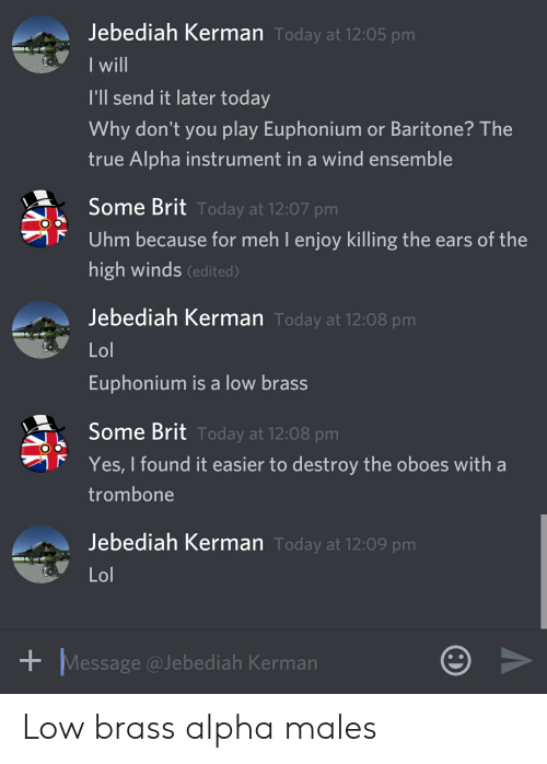 euphonium: Jebediah Kerman Today at 12:05 pm  I will  I'll send it later today  Why don't you play Euphonium or Baritone? The  true Alpha instrument in a wind ensemble  Some Brit Today at 12:07 pm  Uhm because for meh I enjoy killing the ears of the  high winds (edited)  Jebediah Kerman Today at 12:08 pm  Lol  Euphonium is a low brass  Some Brit Today at 12:08 pm  Yes, I found it easier to destroy the oboes with a  trombone  Jebediah Kerman Today at 12:09 pm  Lol  Message @Jebediah Kerman Low brass alpha males