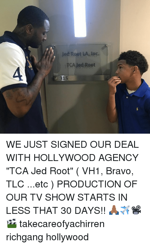 """Memes, Bravo, and Richgang: Jed Root LA, Inc.  TCA Jed Root WE JUST SIGNED OUR DEAL WITH HOLLYWOOD AGENCY """"TCA Jed Root"""" ( VH1, Bravo, TLC ...etc ) PRODUCTION OF OUR TV SHOW STARTS IN LESS THAT 30 DAYS!! 🙏🏾✈️📽🎬 takecareofyachirren richgang hollywood"""