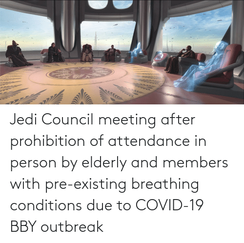 Attendance: Jedi Council meeting after prohibition of attendance in person by elderly and members with pre-existing breathing conditions due to COVID-19 BBY outbreak
