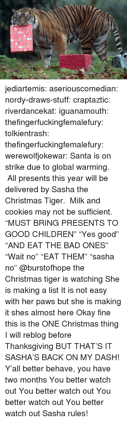 """sasha: jediartemis:  aseriouscomedian:  nordy-draws-stuff:   craptaztic:  riverdancekat:  iguanamouth:  thefingerfuckingfemalefury:  tolkientrash:  thefingerfuckingfemalefury:  werewolfjokewar:  Santa is on strike due to global warming. All presents this year will be delivered by Sasha the Christmas Tiger. Milk and cookies may not be sufficient.  """"MUST BRING PRESENTS TO GOOD CHILDREN"""" """"Yes good"""" """"AND EAT THE BAD ONES""""  """"Wait no"""" """"EAT THEM"""" """"sasha no""""   @burstofhope the Christmas tiger is watching  She is making a list  It is not easy with her paws but she is making it   shes almost here   Okay fine this is the ONE Christmas thing I will reblog before Thanksgiving BUT THAT'S IT  SASHA'S BACK ON MY DASH!  Y'all better behave, you have two months   You better watch out You better watch out You better watch out You better watch out  Sasha rules!"""