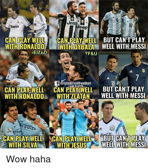 Memes, Wow, and Jeep: Jee  bwin  Jeep  CAN PLAY WELL CAN PLAY WELL BUT CAN'T PLAY  WITH RONALDO WITHIDYBALA WELL WITH MESSI  -EIZAD  TF&U  OriginalTrollFootball  CAN PLAY WELL CAN PAY WELL BUT CAN'T PLAY  WITH RONALDOWITH ZLATAN WELL WITH MESSI  CAN PLAY WELL CAN PLAY WELLBUT CAN'T PLAY  WITH'JES US. .AWELLWITHIMESSI  WITH SILVA Wow haha