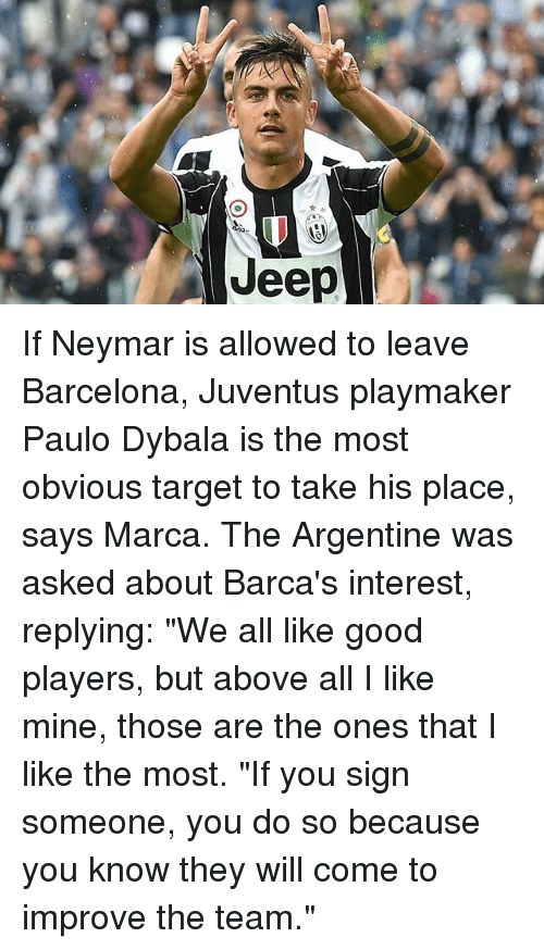 """Barcelona, Memes, and Neymar: Jeep If Neymar is allowed to leave Barcelona, Juventus playmaker Paulo Dybala is the most obvious target to take his place, says Marca. The Argentine was asked about Barca's interest, replying: """"We all like good players, but above all I like mine, those are the ones that I like the most. """"If you sign someone, you do so because you know they will come to improve the team."""""""