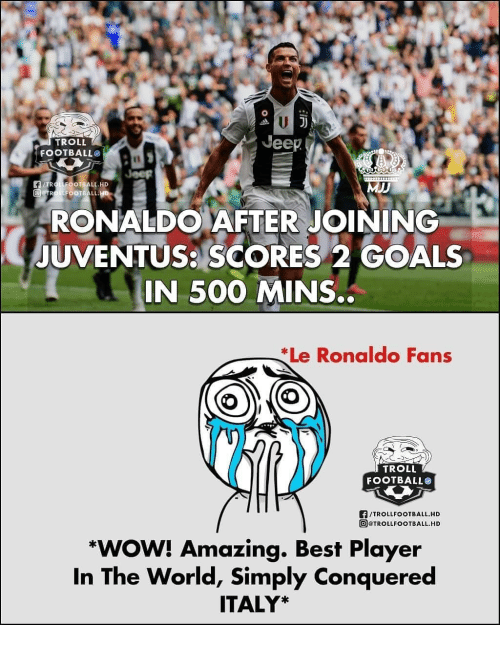 Football, Goals, and Memes: Jeep  TROLL  FOOTBALL  I1  F/TROLLFOOTBALL.HD  RONALDO AFTER JOINING  UVENTUS: SCORES 2 GOALS  IN 500 MINS.  Le Ronaldo Fans  TROLL  FOOTBALLO  F/TROLLFOOTBALL.HD  回@TROLLFOOTBALL.HD  *WOW! Amazing. Best Player  In The World, Simply Conquered  ITALY*