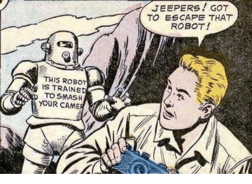 jeepers: JEEPERS GOT  TO ESCAPE THAT  ROBOT!  THIS ROBOT  IS TRAINE  TO SMASH  YOUR CAMER