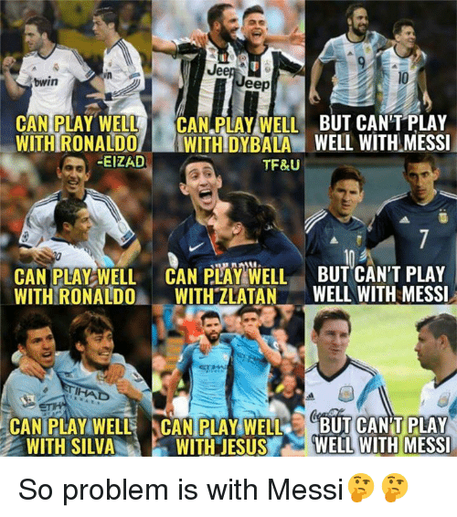 Jesus, Memes, and Messi: Jeer  bwin  eep  CAN PLAY WELL CAN PLAY WELL BUT CAN'T PLAY  WITHRONALDO WITHDYBALA WELL WITH MESSI  EIZAD  TF&U  CAN PLAY WELL CAN PLAY WELL BUT CAN'T PLAY  WITH RONALDO WITH ZLATAN WELL WITH MESSI  IHA  CAN PLAY WELL  CAN PLAY WELLBUT CAN'T PLAY  WITH JESUS WELL WITH MESSI  WITH SILVAW So problem is with Messi🤔🤔